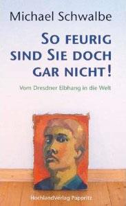 """Michael Schwalbe: """"So feurig sind Sie doch gar nicht!"""" – Vom Dresdner Elbhang in die Welt HochlandVerlag Pappritz"""
